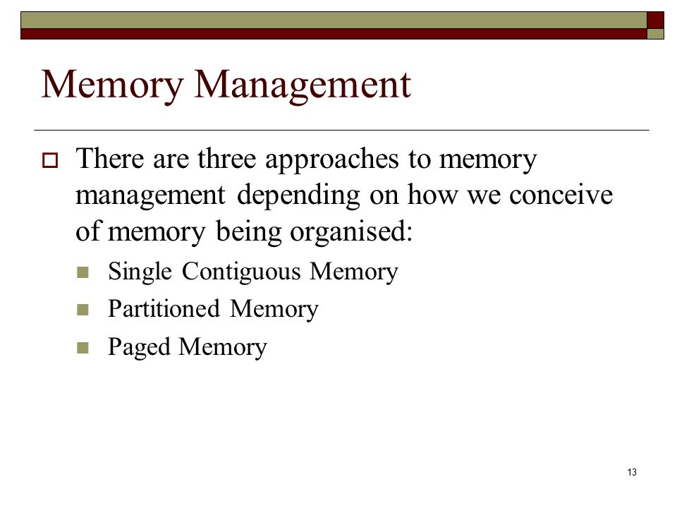 Memory Management There are three approaches to memory management depending on how we conceive of memory being organised: