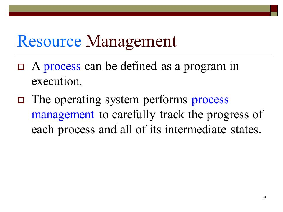 Resource Management A process can be defined as a program in execution.