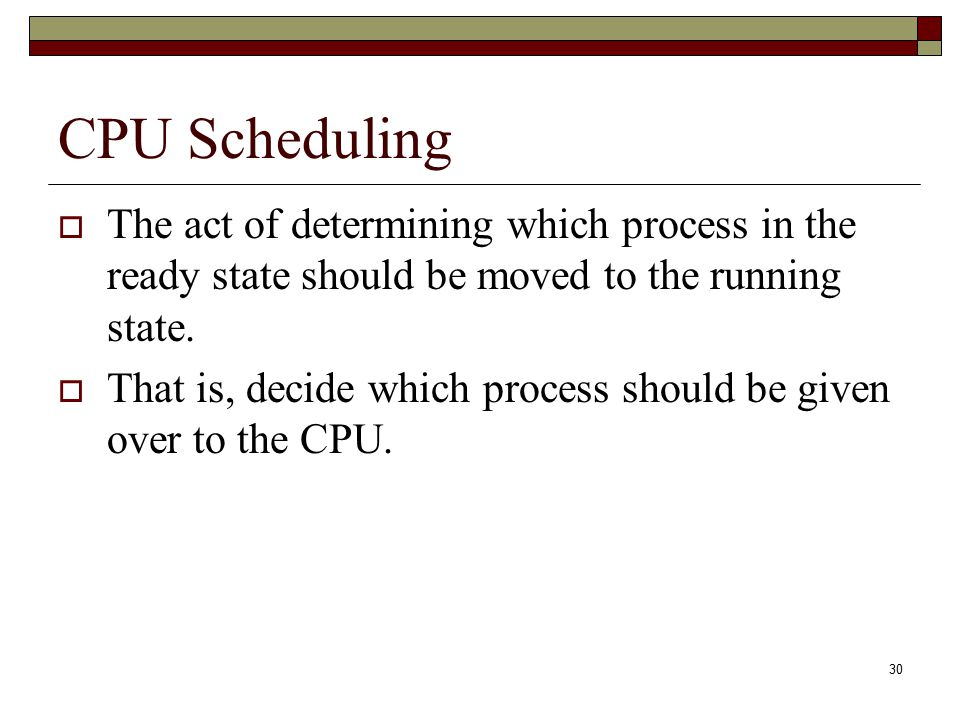 CPU Scheduling The act of determining which process in the ready state should be moved to the running state.