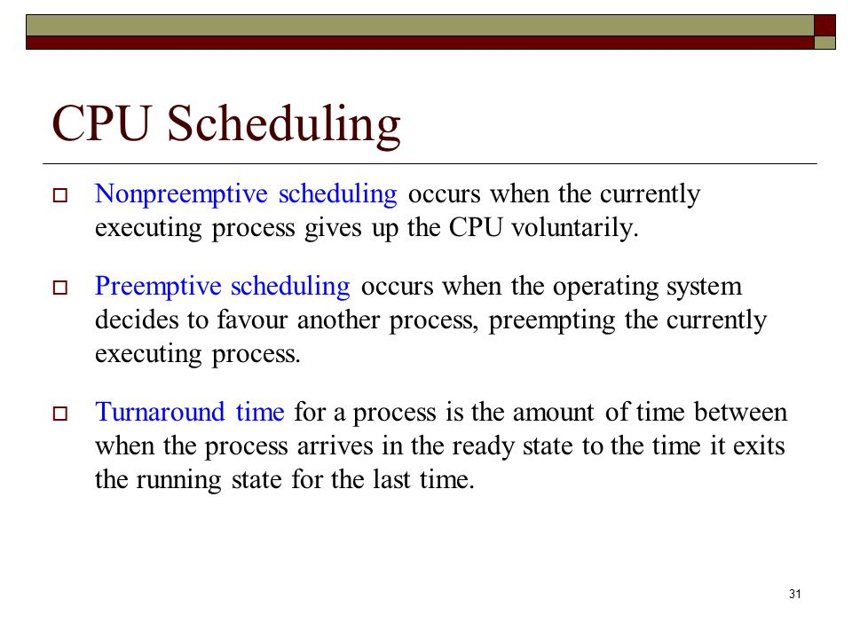 CPU Scheduling Nonpreemptive scheduling occurs when the currently executing process gives up the CPU voluntarily.