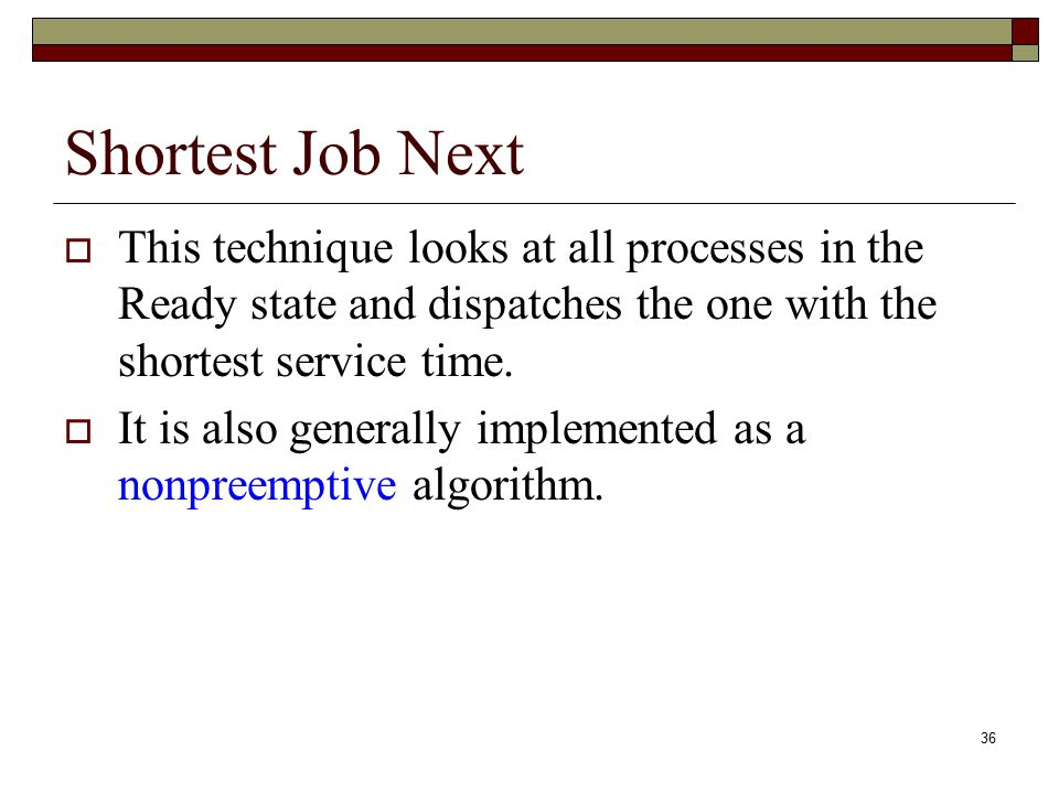 Shortest Job Next This technique looks at all processes in the Ready state and dispatches the one with the shortest service time.
