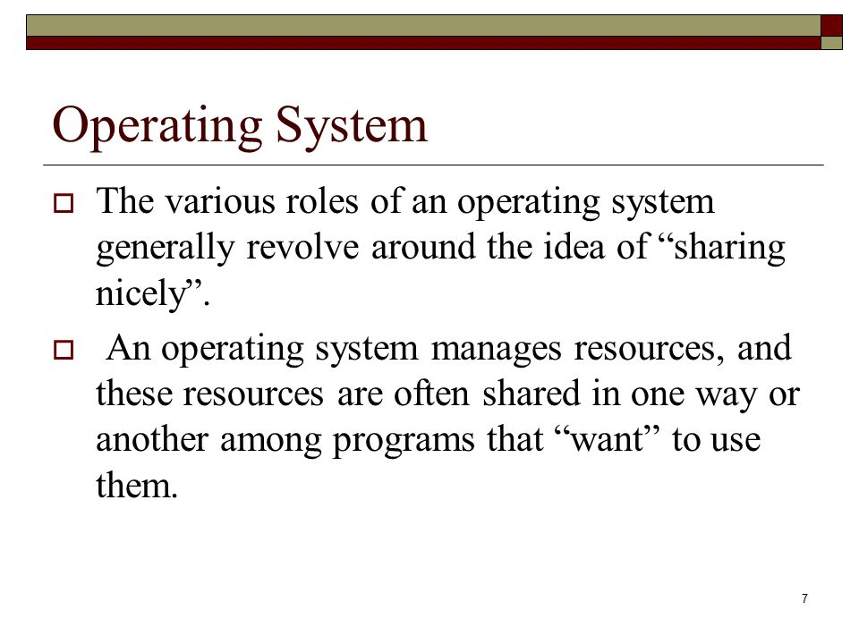 Operating System The various roles of an operating system generally revolve around the idea of sharing nicely .