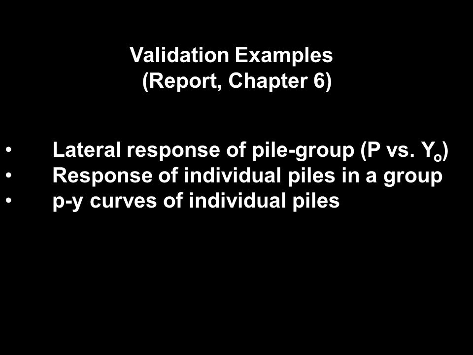 Validation Examples (Report, Chapter 6) Lateral response of pile-group (P vs. Yo) Response of individual piles in a group.