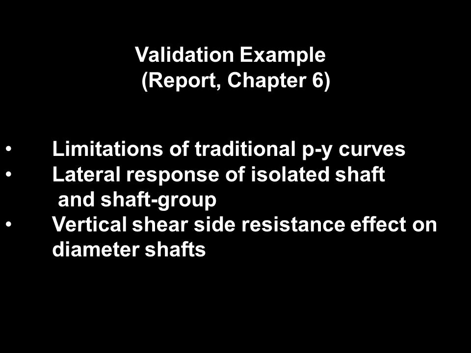 Validation Example (Report, Chapter 6) Limitations of traditional p-y curves. Lateral response of isolated shaft.