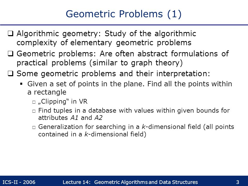 Geometric Problems (1) Algorithmic geometry: Study of the algorithmic complexity of elementary geometric problems.