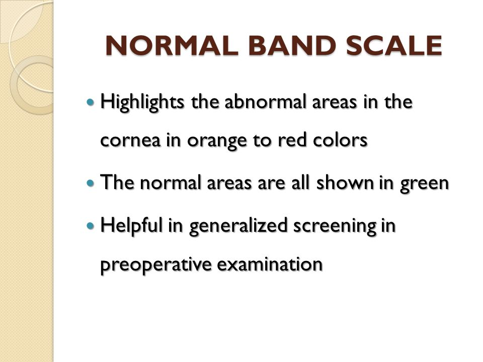 NORMAL BAND SCALE Highlights the abnormal areas in the cornea in orange to red colors. The normal areas are all shown in green.