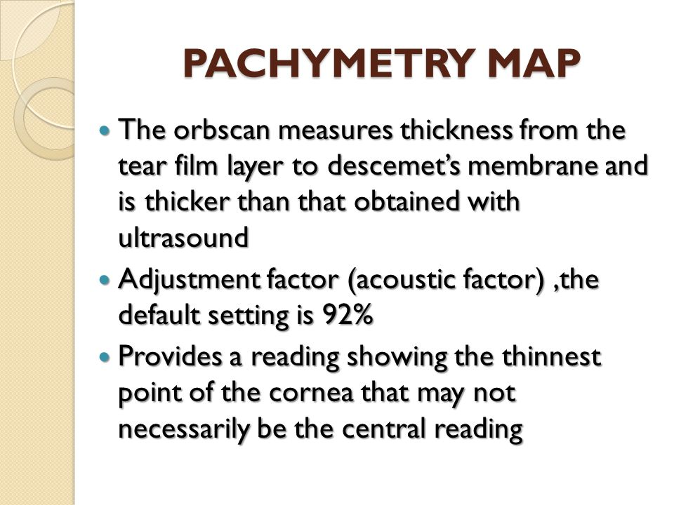 PACHYMETRY MAP The orbscan measures thickness from the tear film layer to descemet's membrane and is thicker than that obtained with ultrasound.
