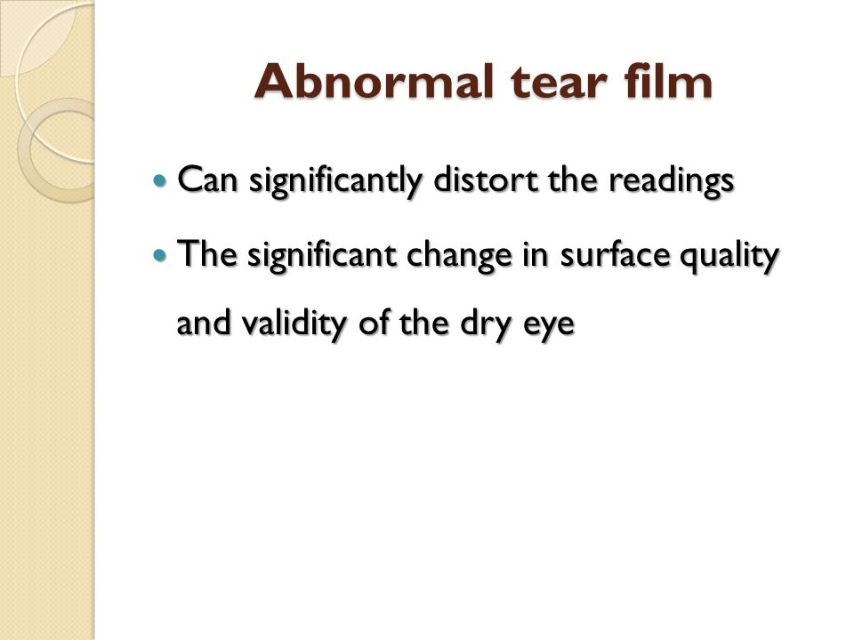Abnormal tear film Can significantly distort the readings