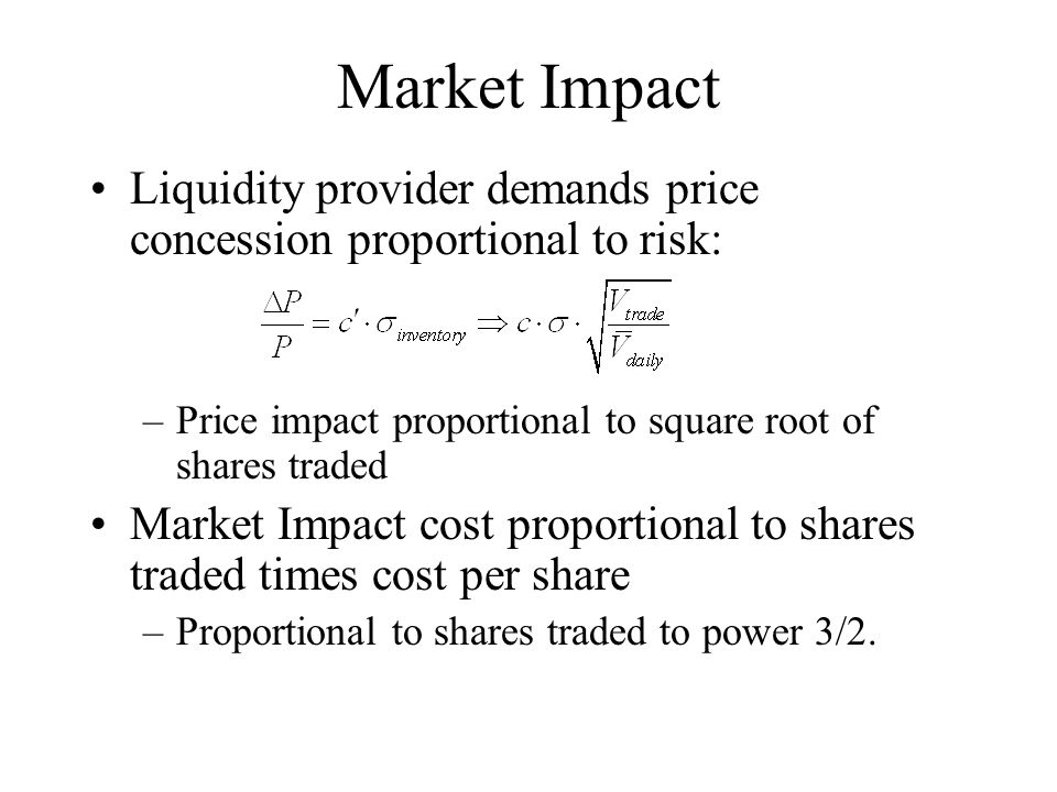 Market Impact Liquidity provider demands price concession proportional to risk: Price impact proportional to square root of shares traded.