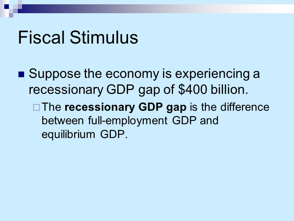 Fiscal Stimulus Suppose the economy is experiencing a recessionary GDP gap of $400 billion.
