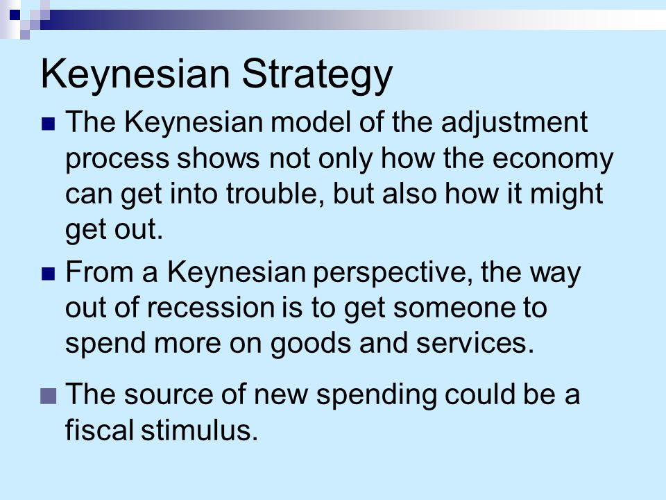 Keynesian Strategy The Keynesian model of the adjustment process shows not only how the economy can get into trouble, but also how it might get out.