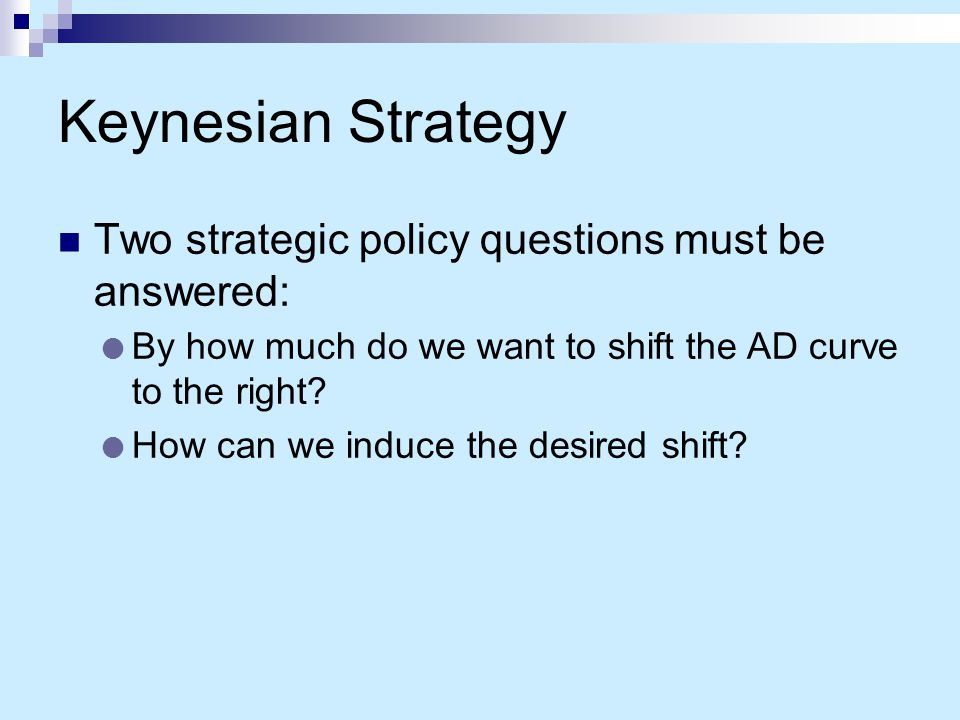 Keynesian Strategy Two strategic policy questions must be answered: