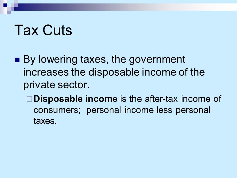 Tax Cuts By lowering taxes, the government increases the disposable income of the private sector.
