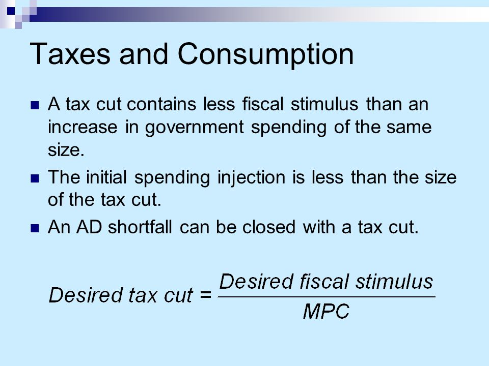 Taxes and Consumption A tax cut contains less fiscal stimulus than an increase in government spending of the same size.