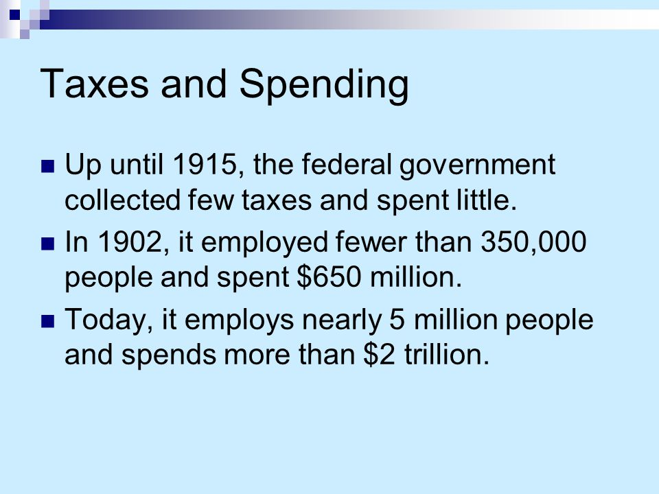 Taxes and Spending Up until 1915, the federal government collected few taxes and spent little.