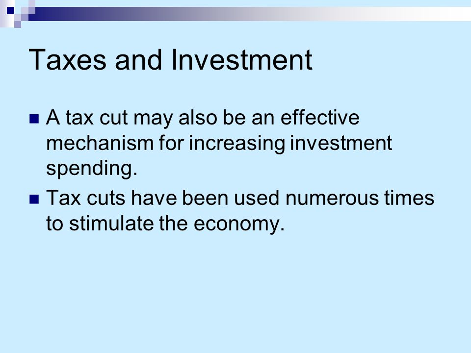 Taxes and Investment A tax cut may also be an effective mechanism for increasing investment spending.