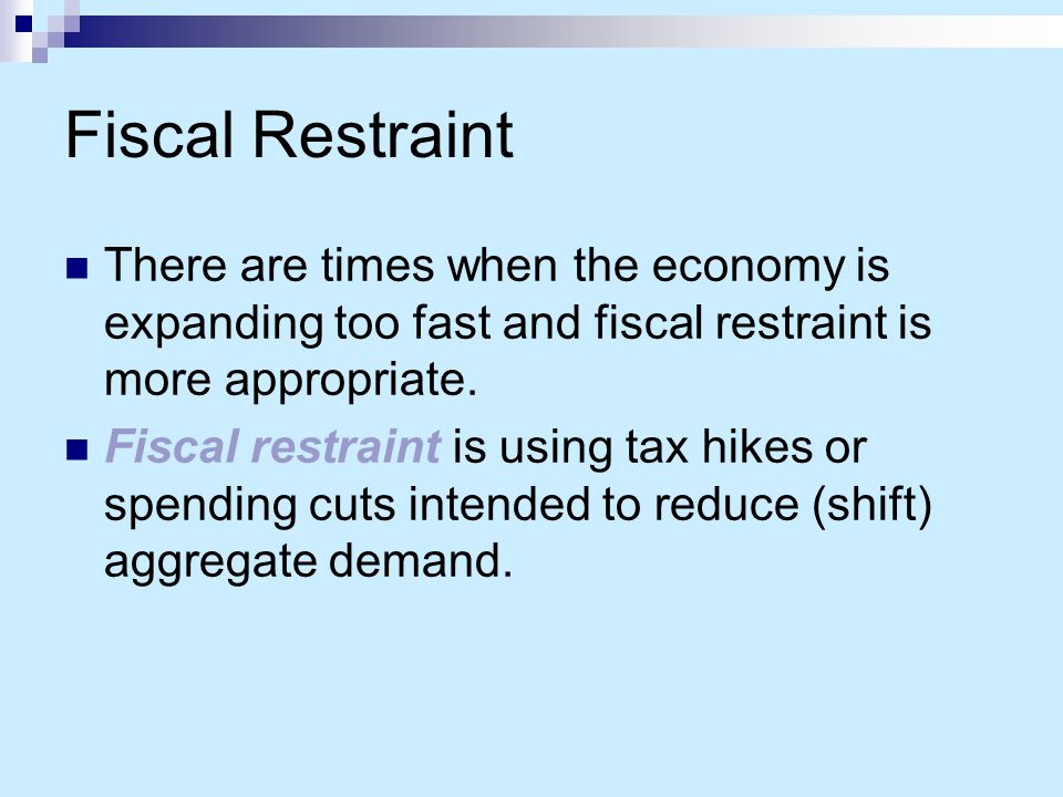 Fiscal Restraint There are times when the economy is expanding too fast and fiscal restraint is more appropriate.