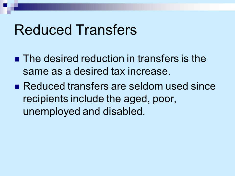 Reduced Transfers The desired reduction in transfers is the same as a desired tax increase.