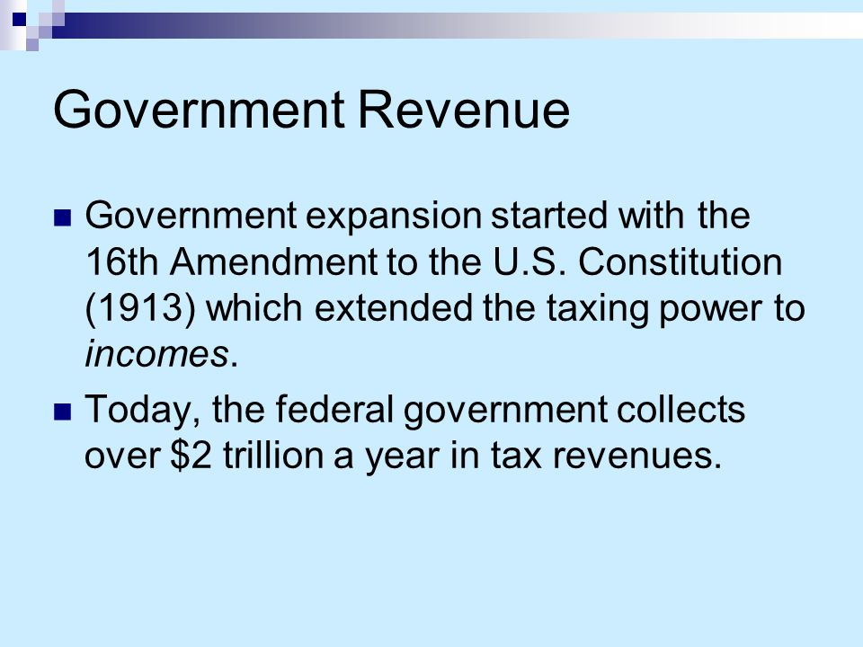 Government Revenue Government expansion started with the 16th Amendment to the U.S. Constitution (1913) which extended the taxing power to incomes.