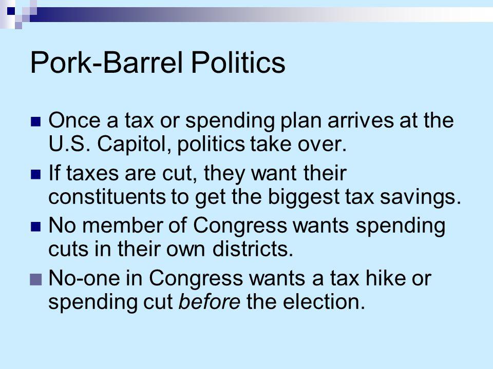 Pork-Barrel Politics Once a tax or spending plan arrives at the U.S. Capitol, politics take over.