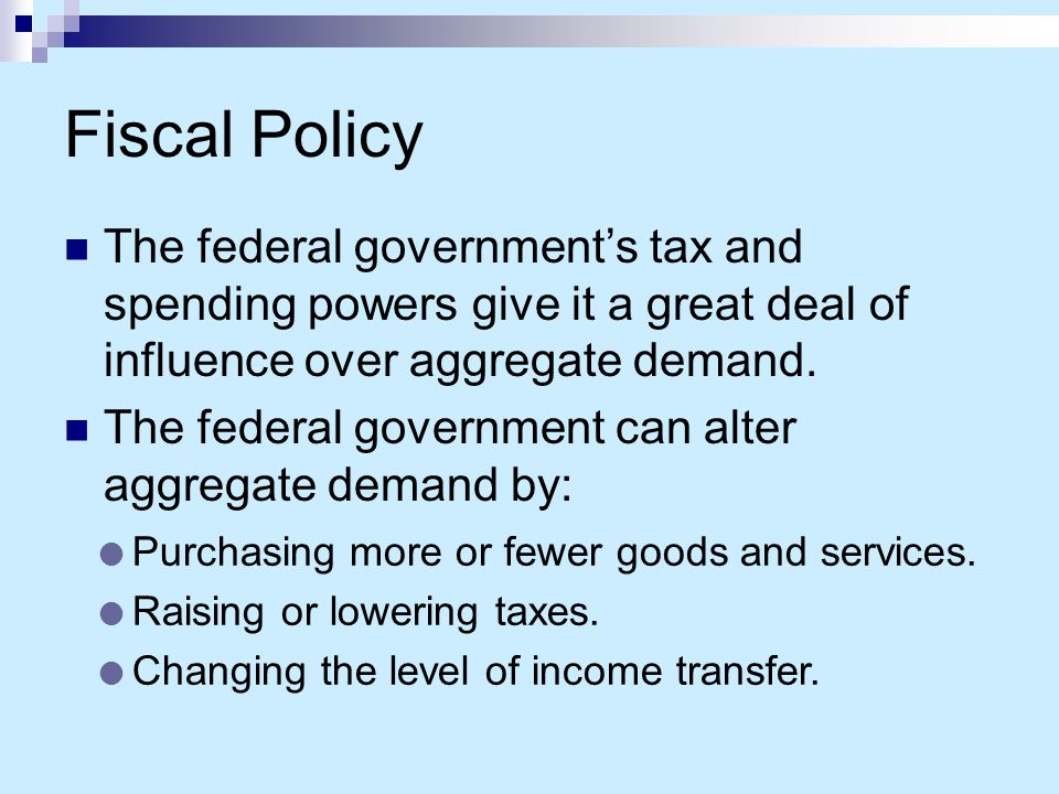 Fiscal Policy The federal government's tax and spending powers give it a great deal of influence over aggregate demand.