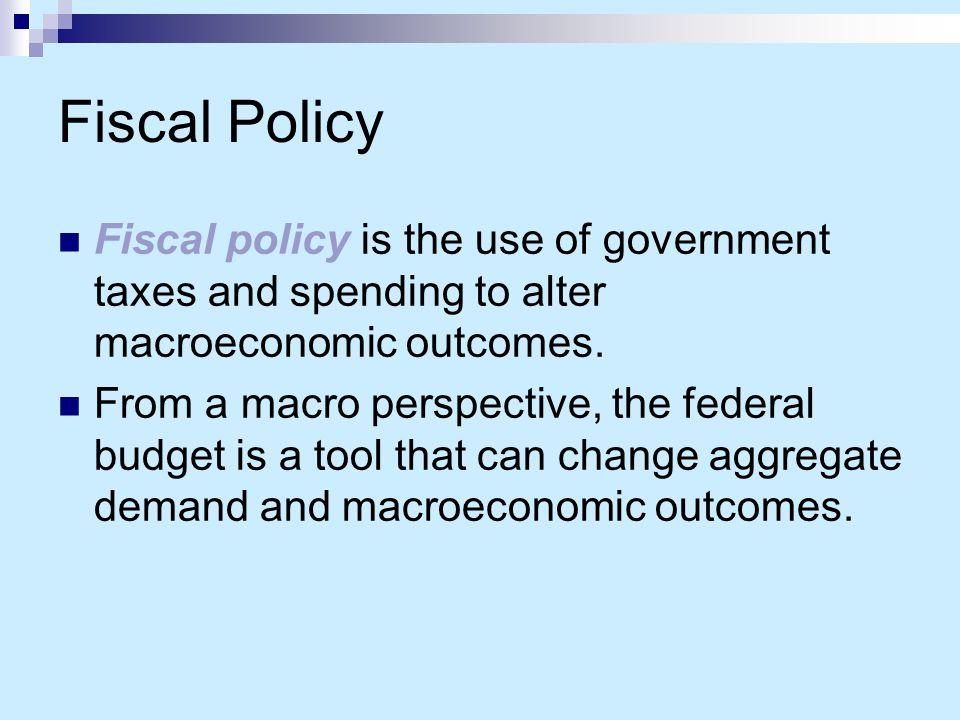 Fiscal Policy Fiscal policy is the use of government taxes and spending to alter macroeconomic outcomes.