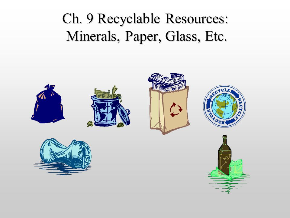 Ch. 9 Recyclable Resources: Minerals, Paper, Glass, Etc.