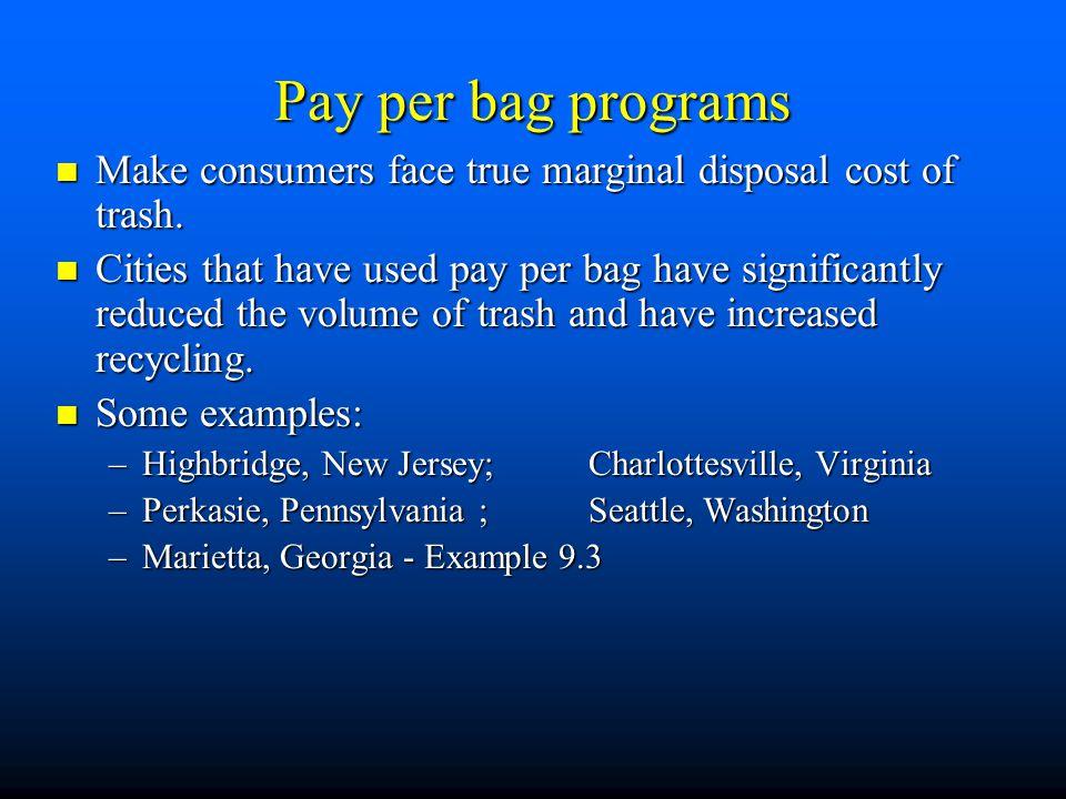 Pay per bag programs Make consumers face true marginal disposal cost of trash.