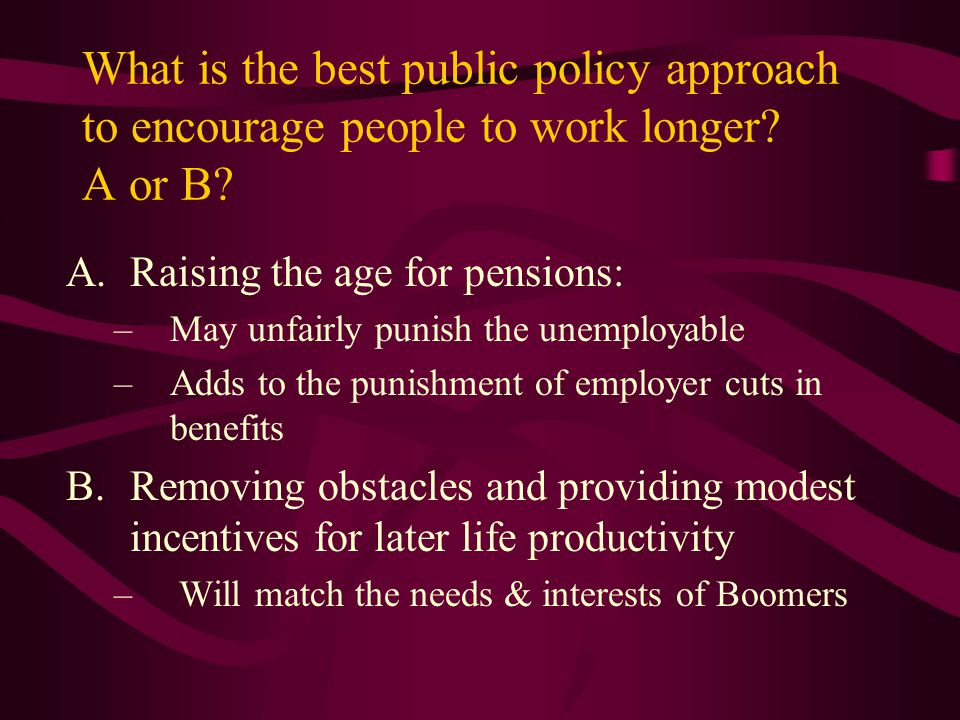What is the best public policy approach to encourage people to work longer A or B