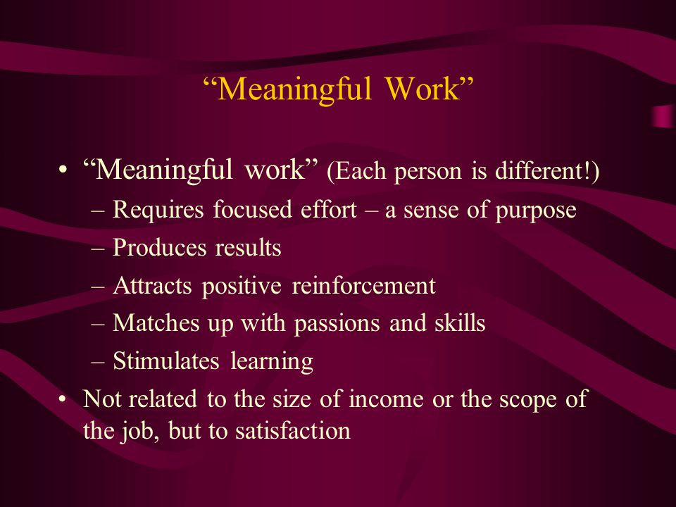 Meaningful Work Meaningful work (Each person is different!)