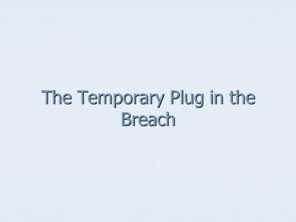 The Temporary Plug in the Breach