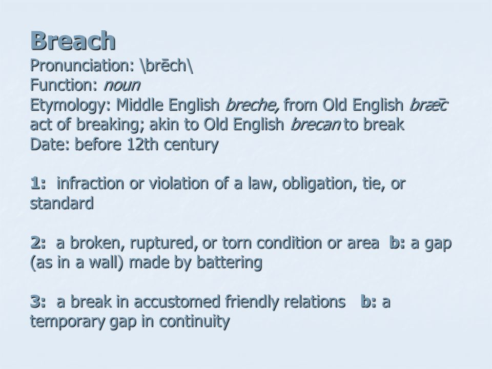 Breach Pronunciation: \brēch\ Function: noun Etymology: Middle English breche, from Old English brǣc act of breaking; akin to Old English brecan to break Date: before 12th century 1: infraction or violation of a law, obligation, tie, or standard 2: a broken, ruptured, or torn condition or area b: a gap (as in a wall) made by battering 3: a break in accustomed friendly relations b: a temporary gap in continuity