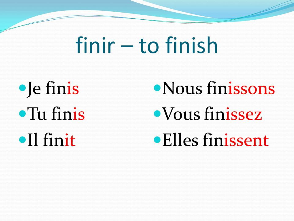 finir – to finish Je finis Tu finis Il finit Nous finissons