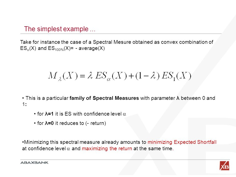 The simplest example ... Take for instance the case of a Spectral Mesure obtained as convex combination of ES(X) and ES100%(X)= - average(X)