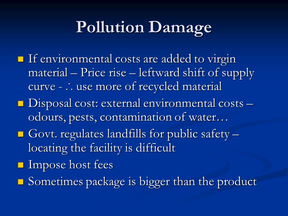 Pollution Damage If environmental costs are added to virgin material – Price rise – leftward shift of supply curve - ∴ use more of recycled material.