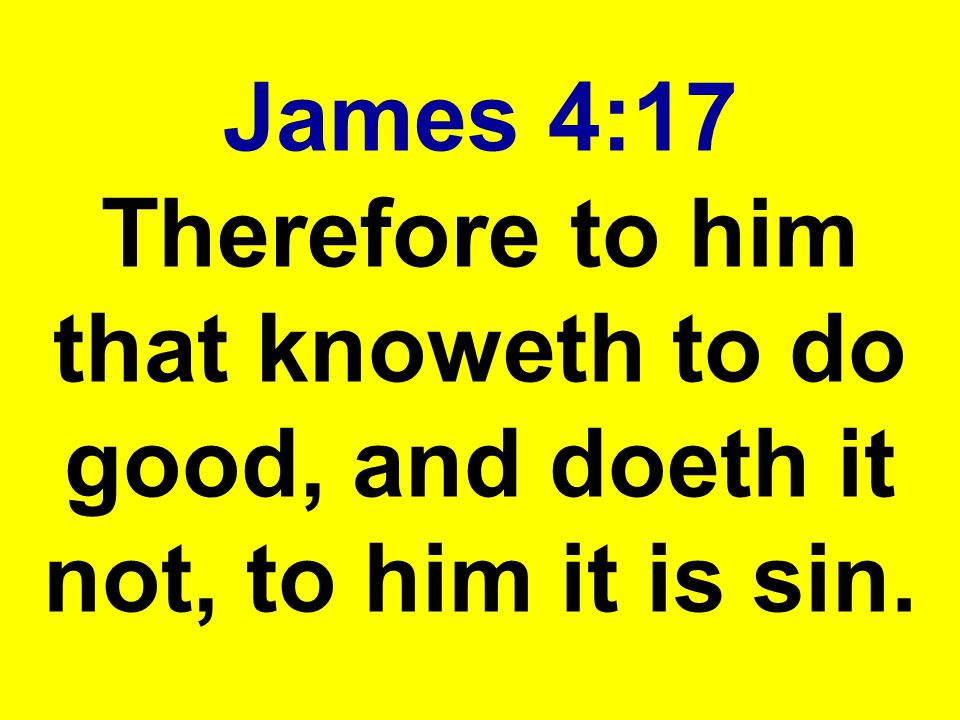 James 4:17 Therefore to him that knoweth to do good, and doeth it not, to him it is sin.