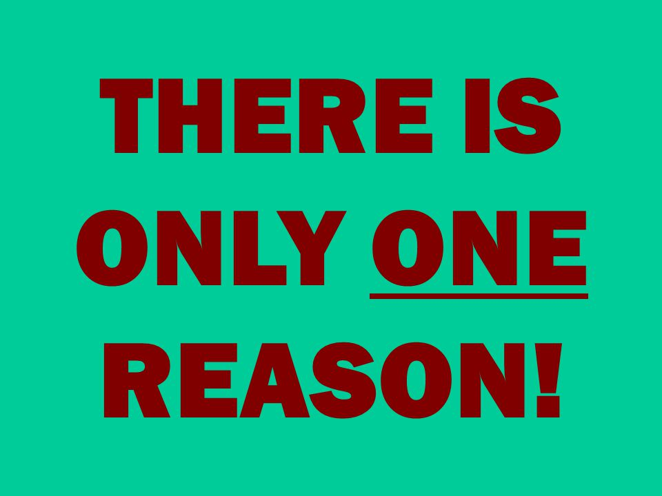 THERE IS ONLY ONE REASON!