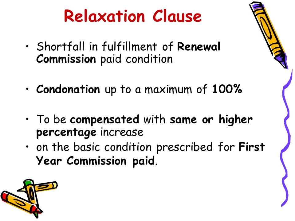 Relaxation Clause Shortfall in fulfillment of Renewal Commission paid condition. Condonation up to a maximum of 100%