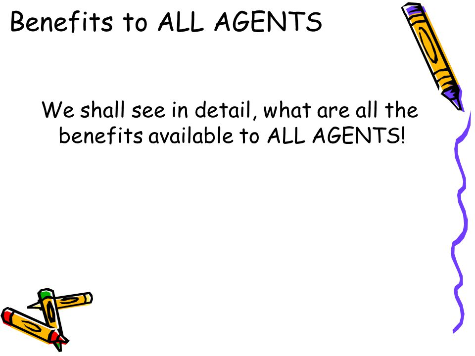 Benefits to ALL AGENTS We shall see in detail, what are all the benefits available to ALL AGENTS!