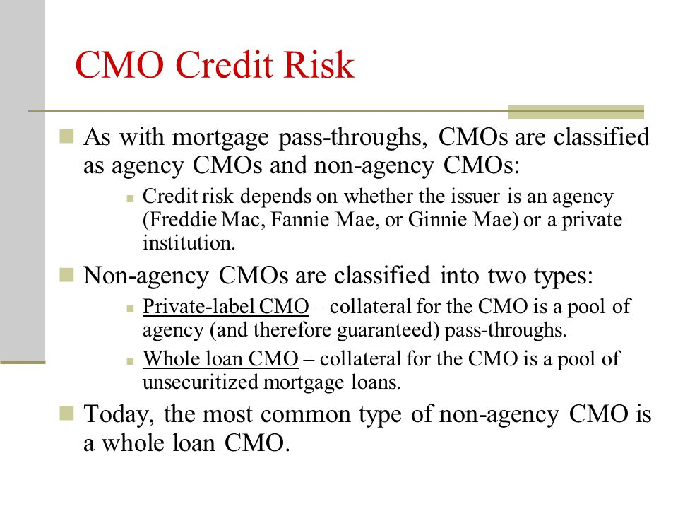 CMO Credit Risk As with mortgage pass-throughs, CMOs are classified as agency CMOs and non-agency CMOs: