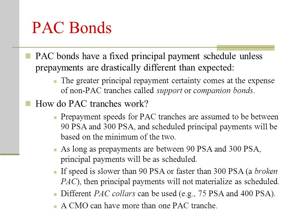 PAC Bonds PAC bonds have a fixed principal payment schedule unless prepayments are drastically different than expected: