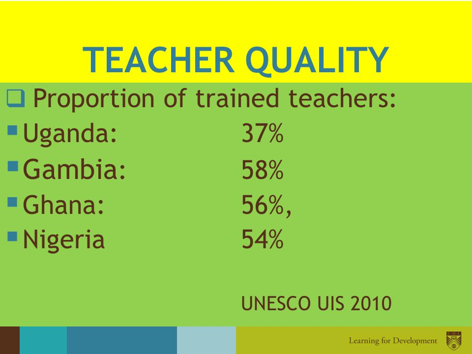 TEACHER QUALITY Gambia: 58% Uganda: 37% Ghana: 56%, Nigeria 54%