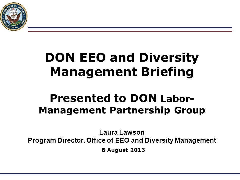 DON EEO and Diversity Management Briefing Presented to DON Labor-Management Partnership Group Laura Lawson Program Director, Office of EEO and Diversity Management 8 August 2013