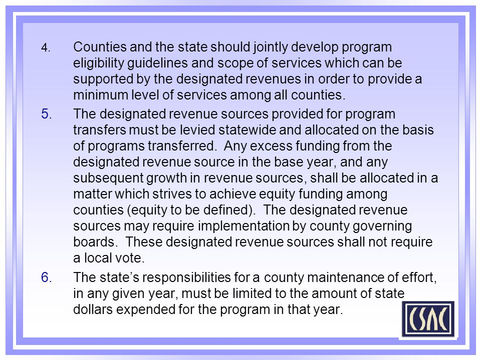 4. Counties and the state should jointly develop program eligibility guidelines and scope of services which can be supported by the designated revenues in order to provide a minimum level of services among all counties.