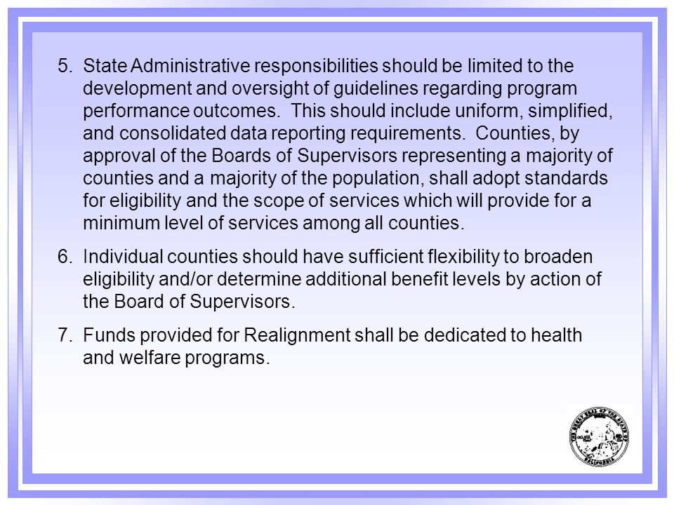 State Administrative responsibilities should be limited to the development and oversight of guidelines regarding program performance outcomes. This should include uniform, simplified, and consolidated data reporting requirements. Counties, by approval of the Boards of Supervisors representing a majority of counties and a majority of the population, shall adopt standards for eligibility and the scope of services which will provide for a minimum level of services among all counties.