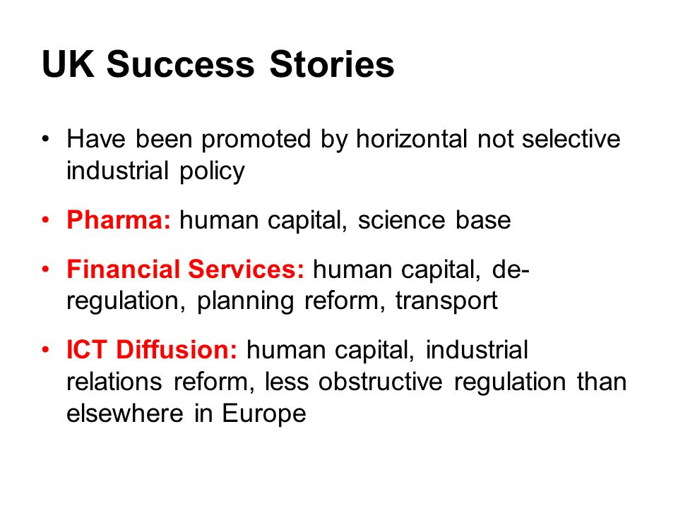 UK Success Stories Have been promoted by horizontal not selective industrial policy. Pharma: human capital, science base.