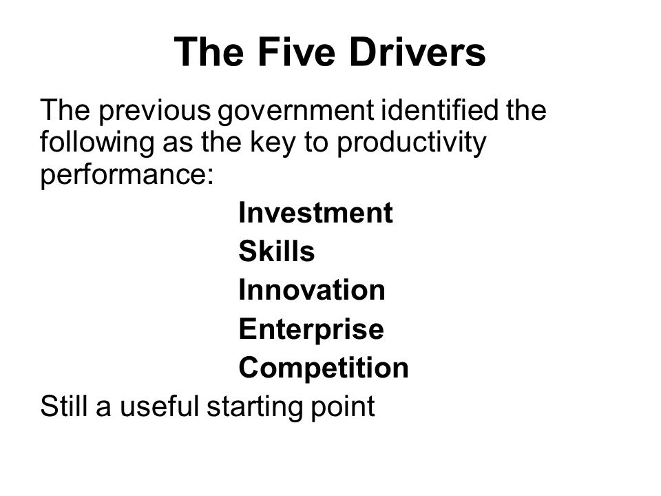 The Five Drivers The previous government identified the following as the key to productivity performance: