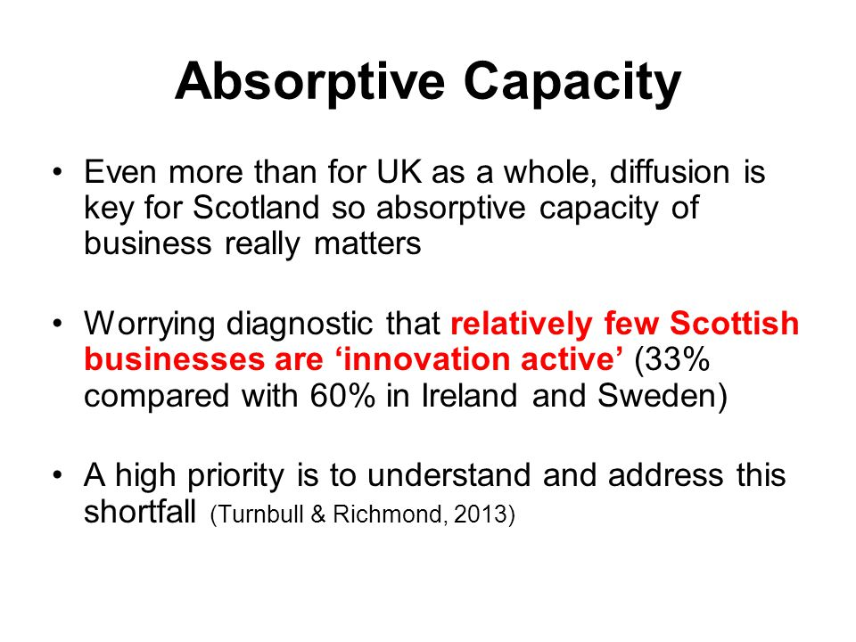 Absorptive Capacity Even more than for UK as a whole, diffusion is key for Scotland so absorptive capacity of business really matters.