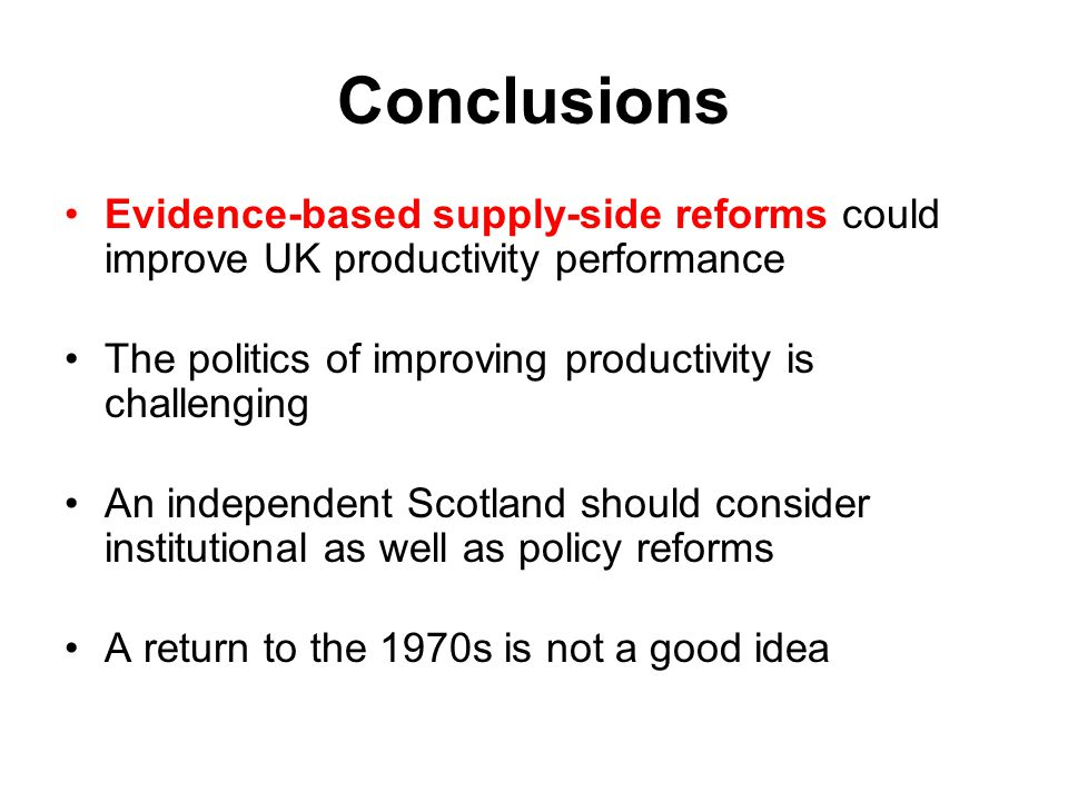 Conclusions Evidence-based supply-side reforms could improve UK productivity performance. The politics of improving productivity is challenging.