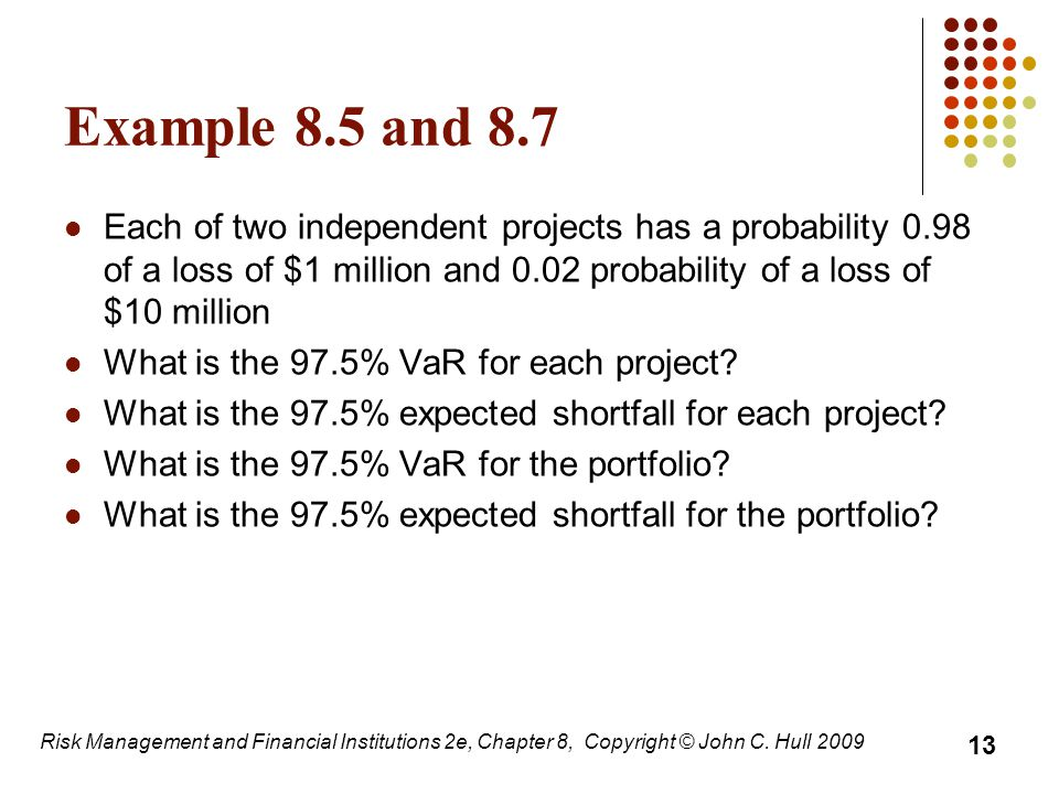 Example 8.5 and 8.7 Each of two independent projects has a probability 0.98 of a loss of $1 million and 0.02 probability of a loss of $10 million.
